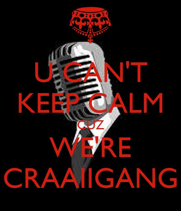 U CAN'T KEEP CALM CUZ WE'RE CRAAIIGANG