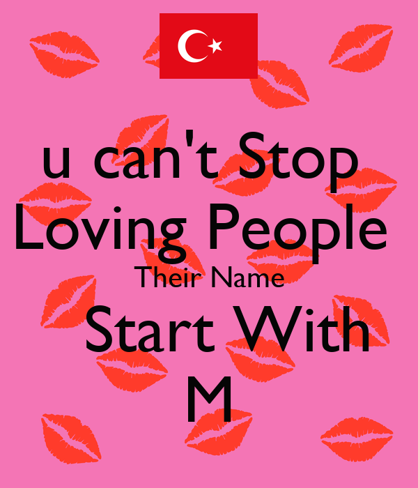 u can't Stop  Loving People  Their Name   Start With M