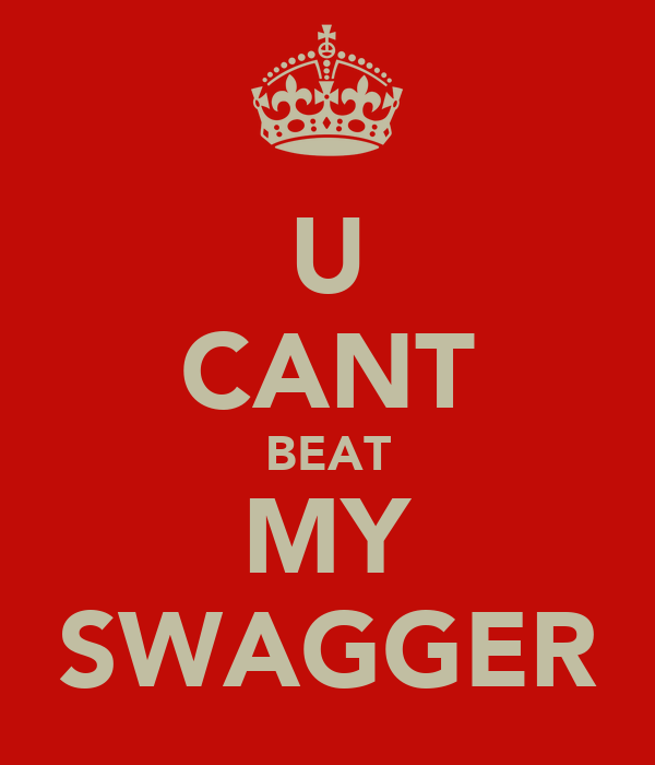 U CANT BEAT MY SWAGGER