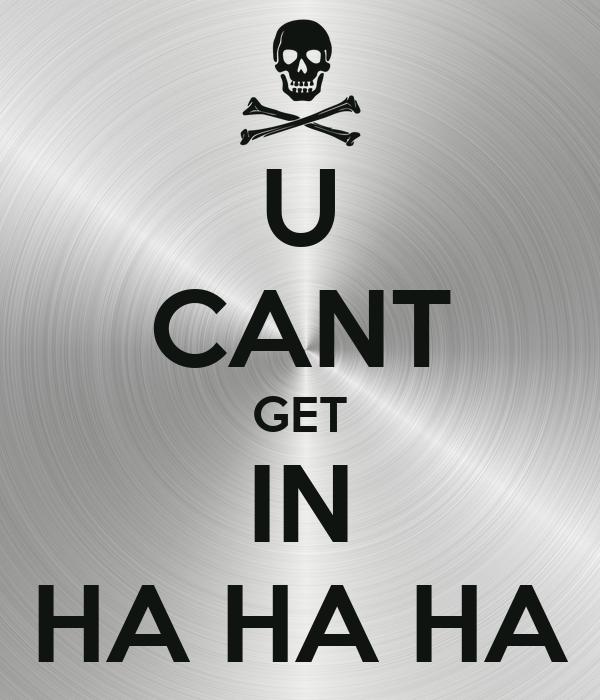 U CANT GET IN HA HA HA