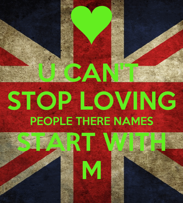U CAN'T  STOP LOVING PEOPLE THERE NAMES START WITH M