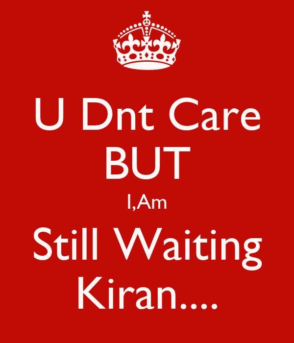 U Dnt Care BUT I,Am Still Waiting Kiran....