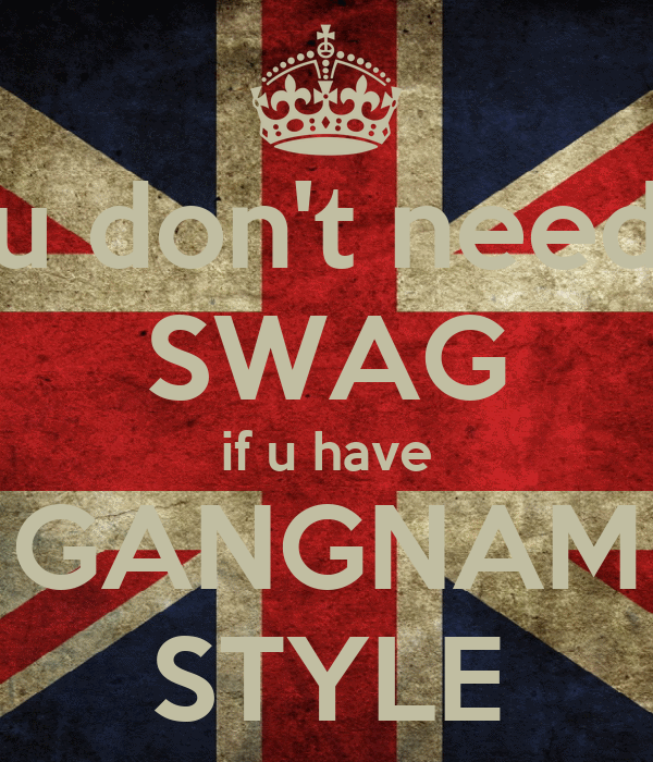 u don't need SWAG if u have GANGNAM STYLE