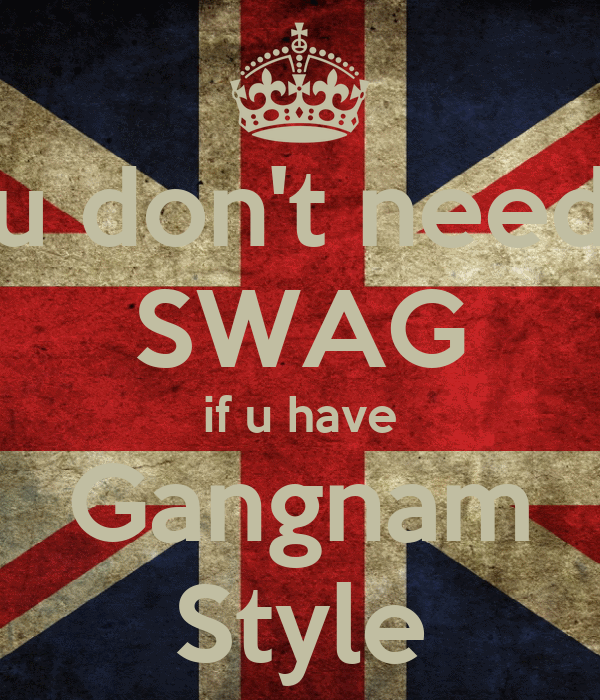 u don't need SWAG if u have Gangnam Style