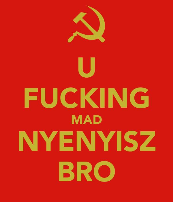 U FUCKING MAD NYENYISZ BRO