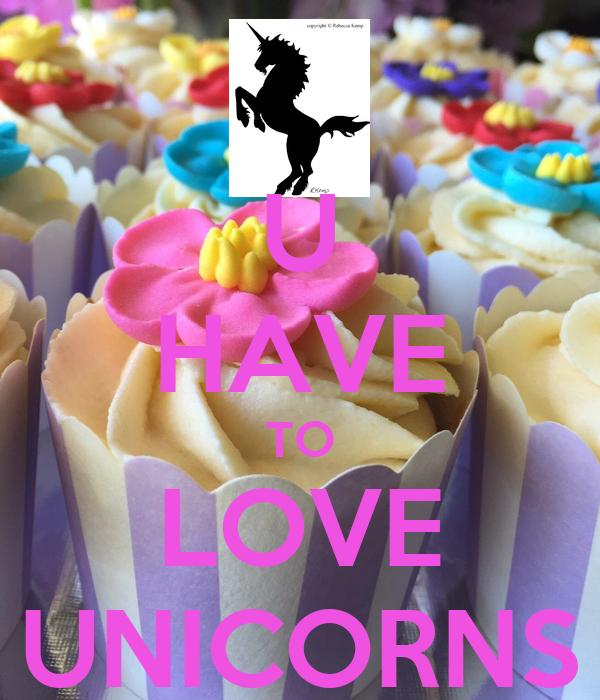 U HAVE TO LOVE UNICORNS