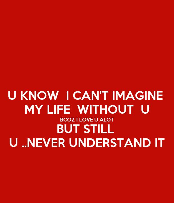 U KNOW  I CAN'T IMAGINE  MY LIFE  WITHOUT  U BCOZ I LOVE U ALOT BUT STILL  U ..NEVER UNDERSTAND IT