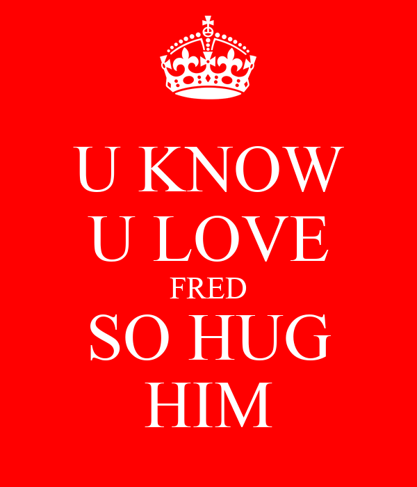 U KNOW U LOVE FRED SO HUG HIM