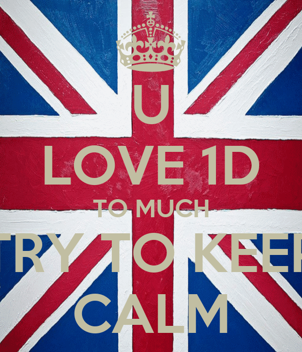 U LOVE 1D TO MUCH TRY TO KEEP CALM