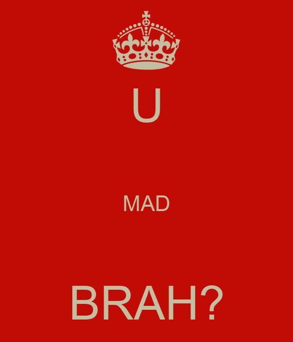 U  MAD  BRAH?
