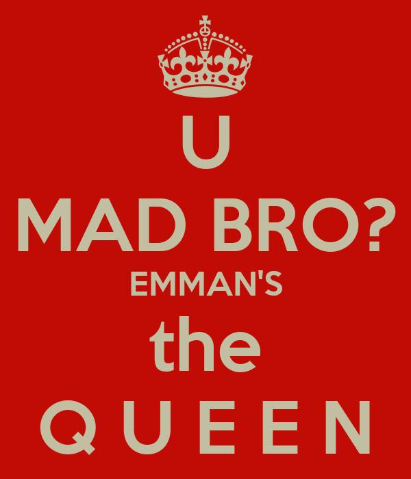 U MAD BRO? EMMAN'S the Q U E E N