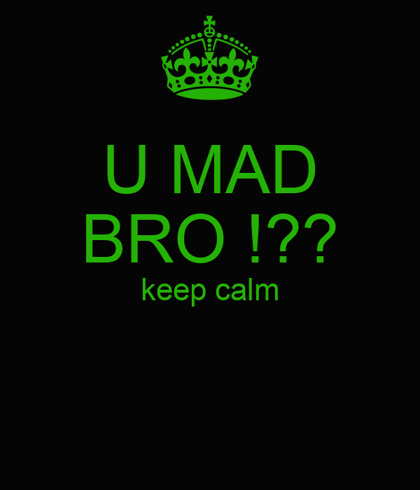U MAD BRO !?? keep calm