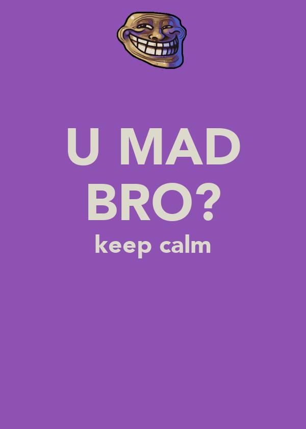 U MAD BRO? keep calm