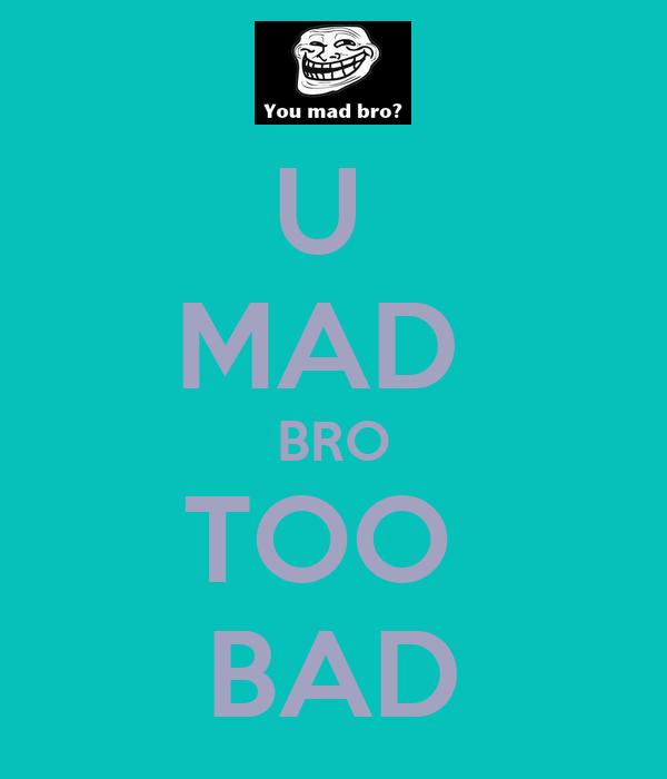 U  MAD  BRO TOO  BAD