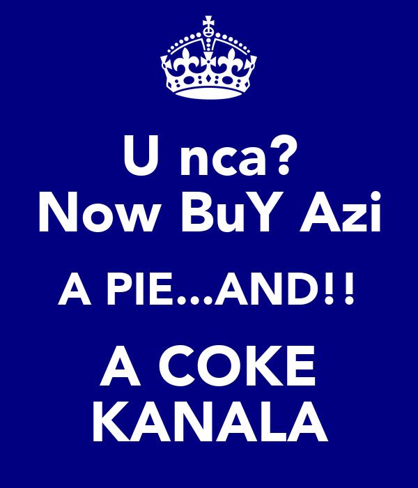 U nca? Now BuY Azi A PIE...AND!! A COKE KANALA