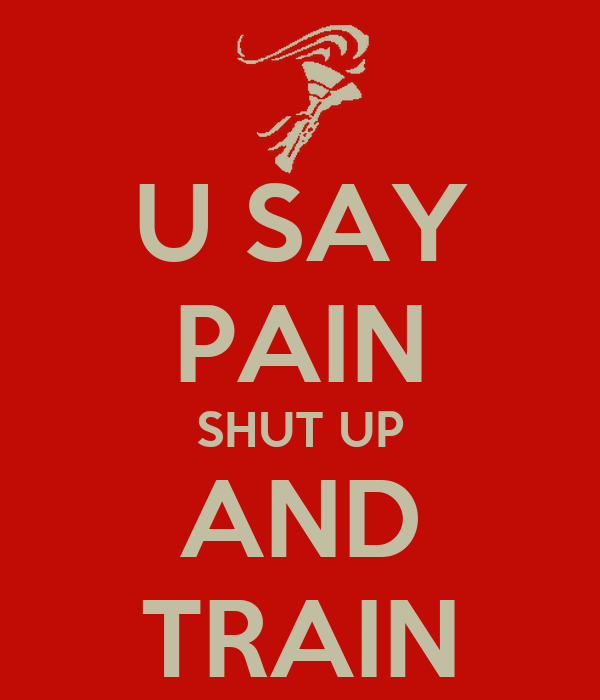 U SAY PAIN SHUT UP AND TRAIN