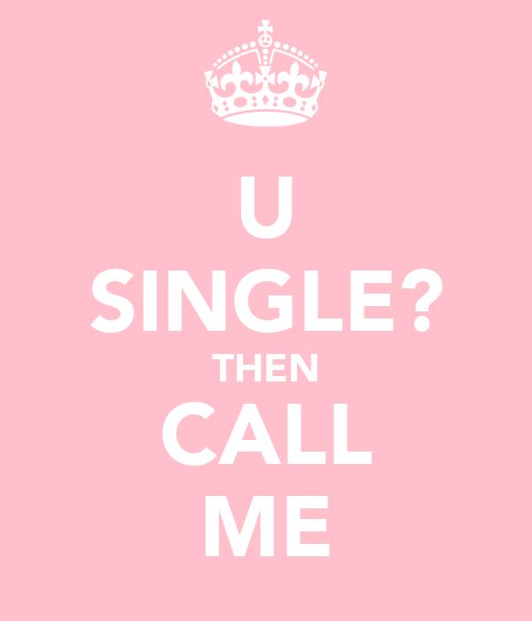 U SINGLE? THEN CALL ME