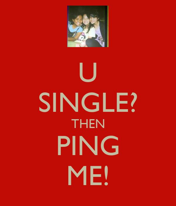 U SINGLE? THEN PING ME!