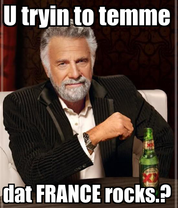 U tryin to temme  dat FRANCE rocks.?