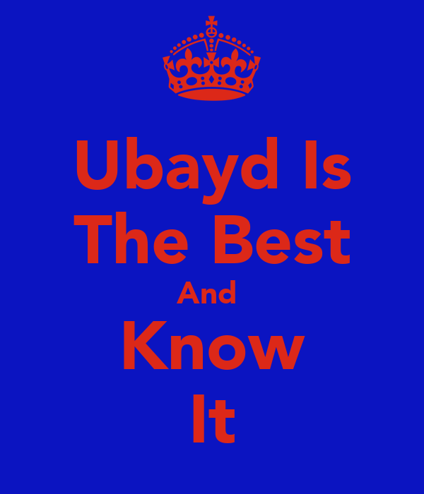 Ubayd Is The Best And  Know It