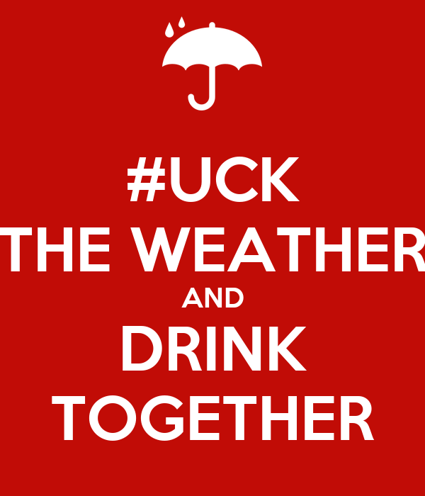 #UCK THE WEATHER AND DRINK TOGETHER