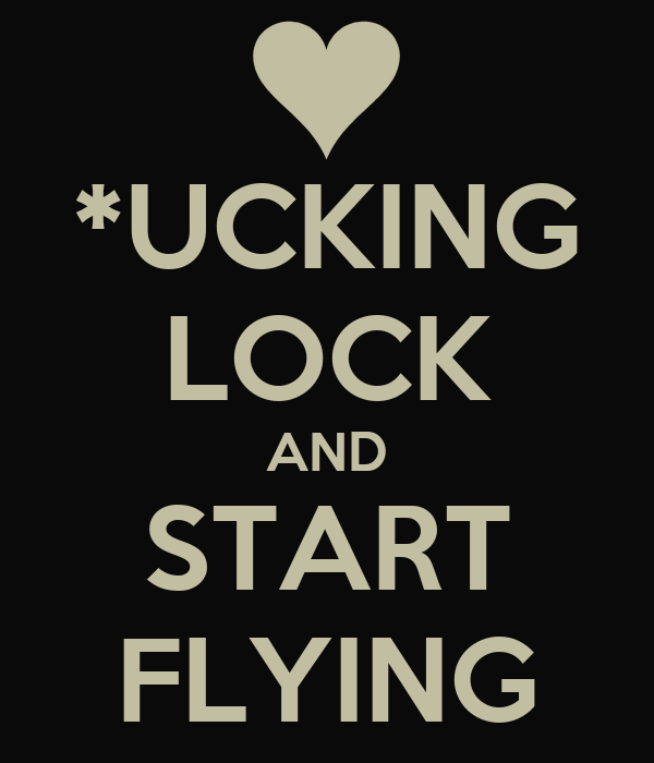 *UCKING LOCK AND START FLYING