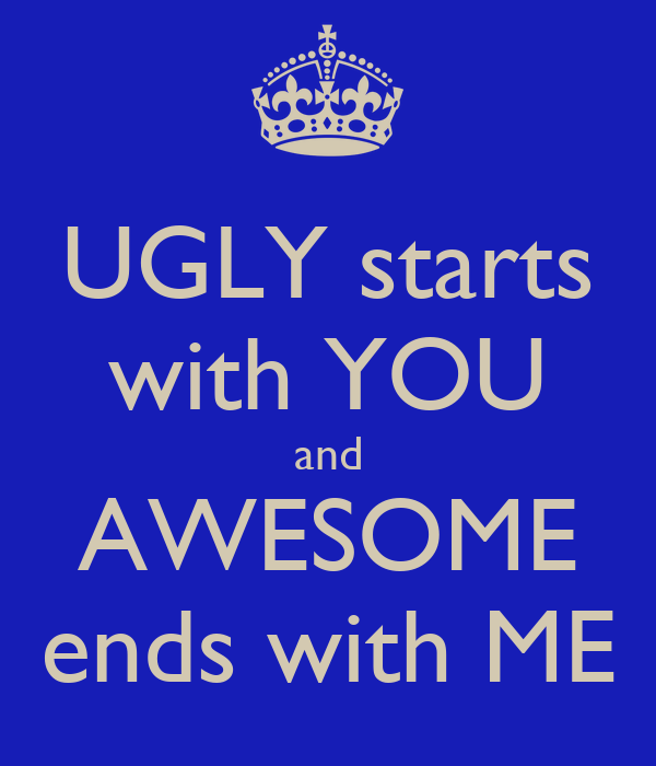UGLY starts with YOU and AWESOME ends with ME