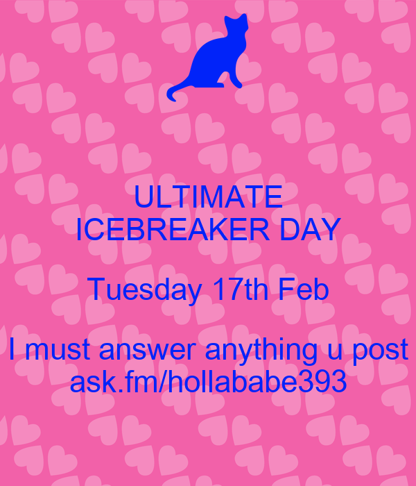 ULTIMATE ICEBREAKER DAY Tuesday 17th Feb I must answer anything u post ask.fm/hollababe393