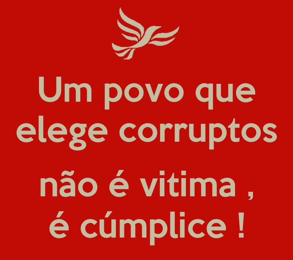 Um povo que elege corruptos  não é vitima , é cúmplice !