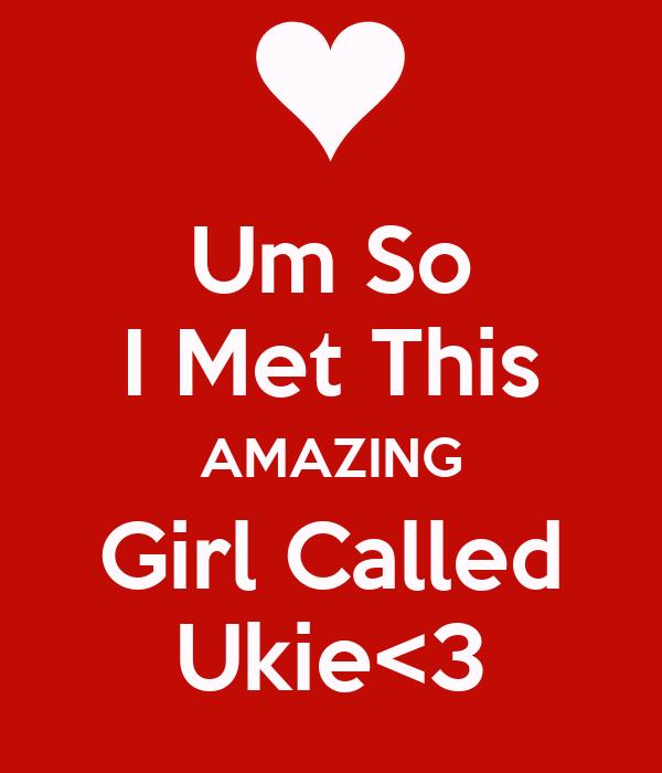 Um So I Met This AMAZING Girl Called Ukie<3
