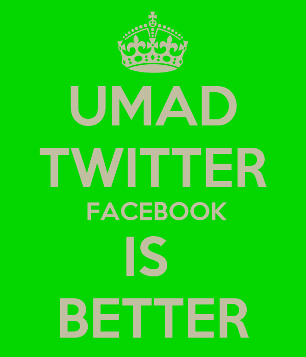 UMAD TWITTER  FACEBOOK IS  BETTER