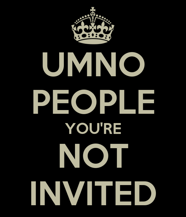 UMNO PEOPLE YOU'RE NOT INVITED