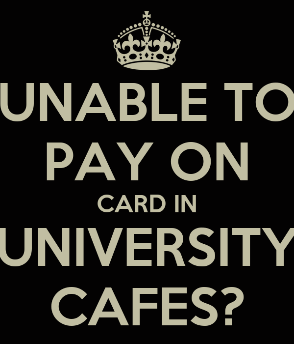 UNABLE TO PAY ON CARD IN UNIVERSITY CAFES?