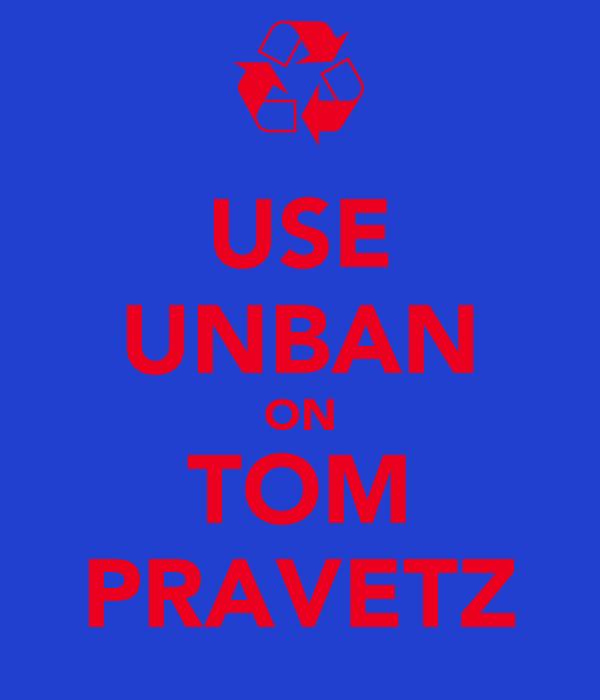USE UNBAN ON TOM PRAVETZ