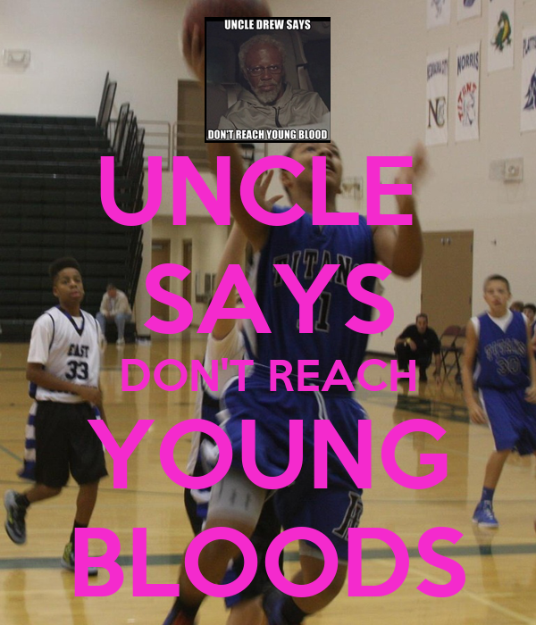 UNCLE  SAYS DON'T REACH YOUNG BLOODS