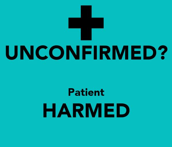 UNCONFIRMED?  Patient HARMED