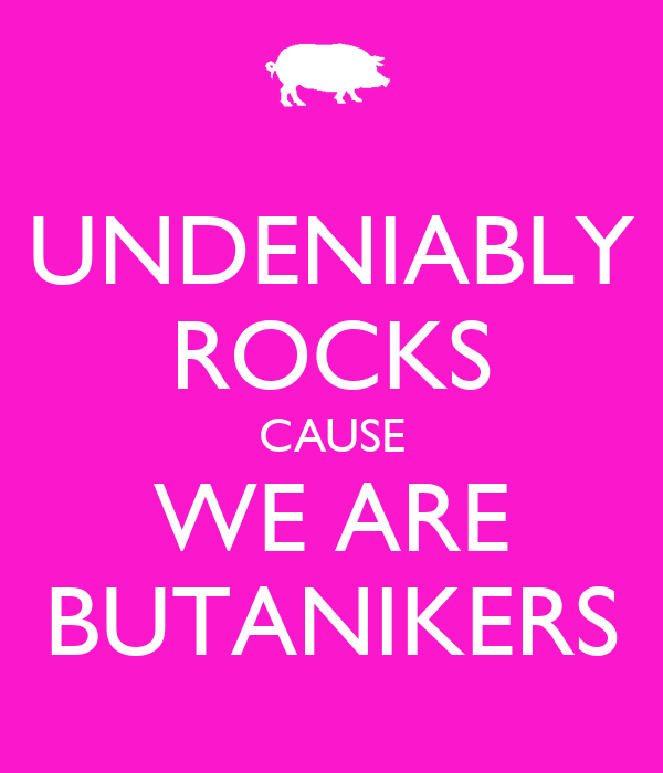UNDENIABLY ROCKS CAUSE WE ARE BUTANIKERS