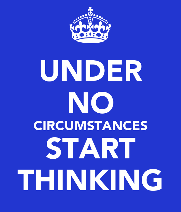 UNDER NO CIRCUMSTANCES START THINKING