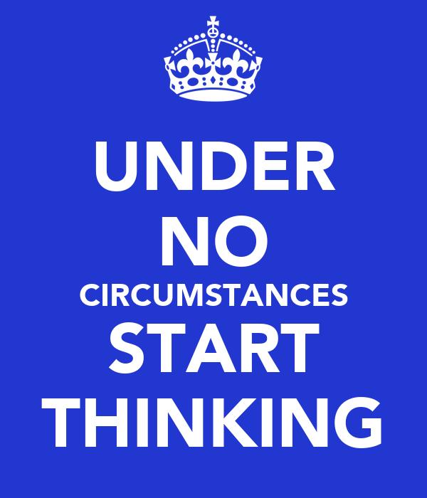 UNDER NO CIRCUMSTANCES START THINKING