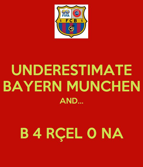 UNDERESTIMATE BAYERN MUNCHEN AND...  B 4 RÇEL 0 NA