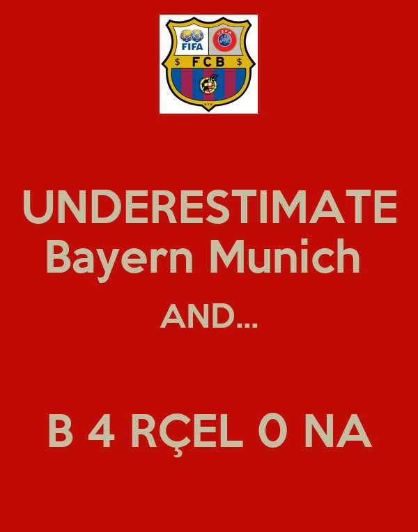 UNDERESTIMATE Bayern Munich  AND...  B 4 RÇEL 0 NA