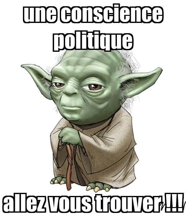 une conscience politique allez vous trouver !!!