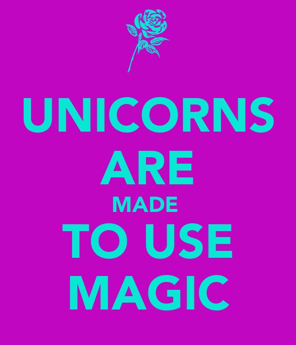 UNICORNS ARE MADE  TO USE MAGIC