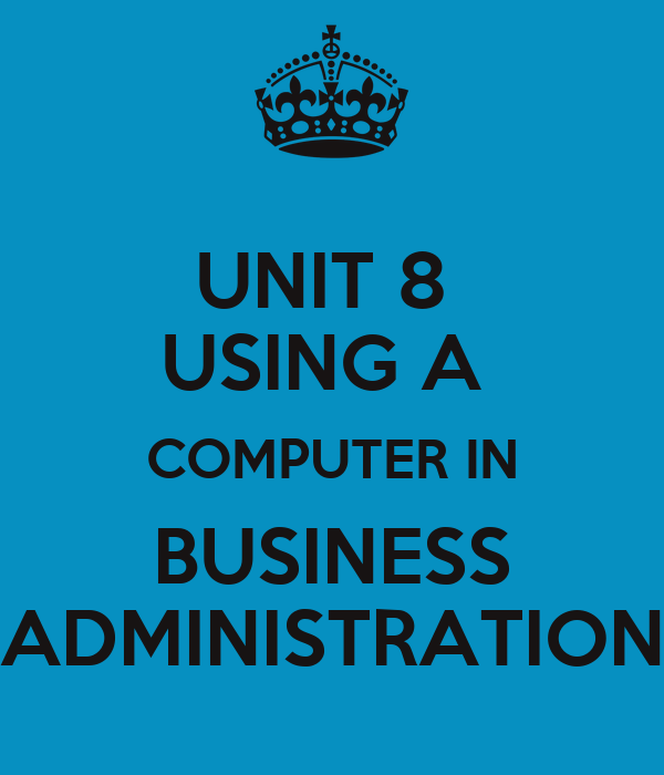 UNIT 8  USING A  COMPUTER IN  BUSINESS  ADMINISTRATION