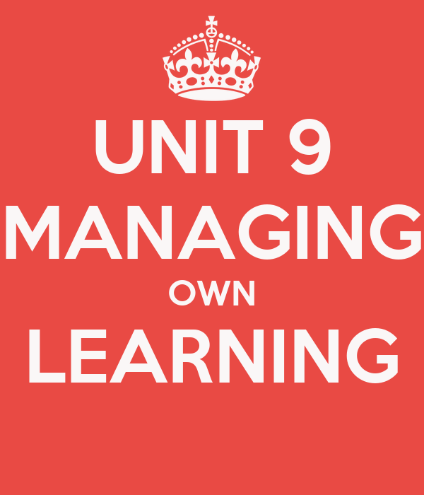 UNIT 9 MANAGING OWN LEARNING