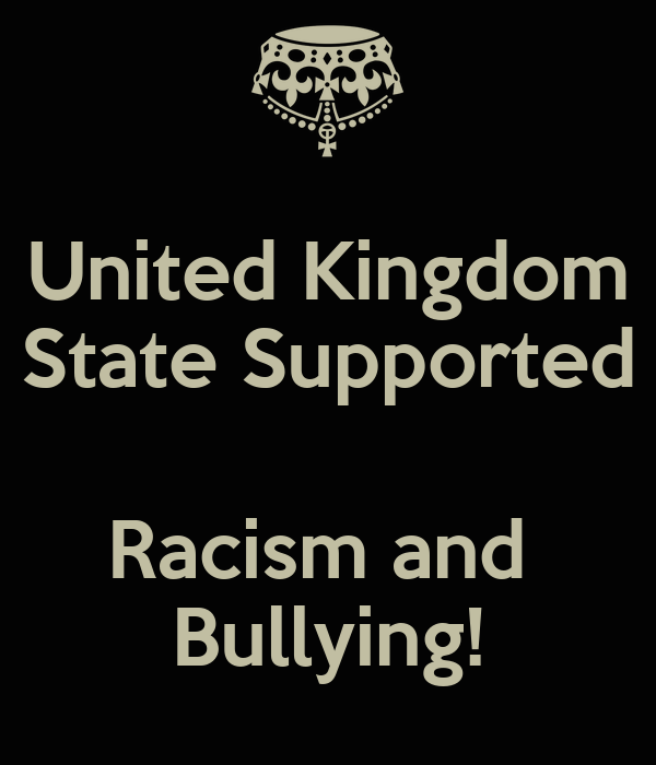 United Kingdom State Supported  Racism and  Bullying!