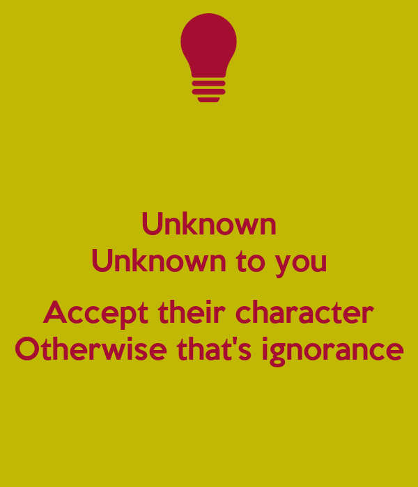 Unknown Unknown to you  Accept their character Otherwise that's ignorance