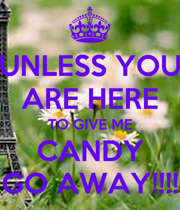 UNLESS YOU ARE HERE TO GIVE ME CANDY GO AWAY!!!!