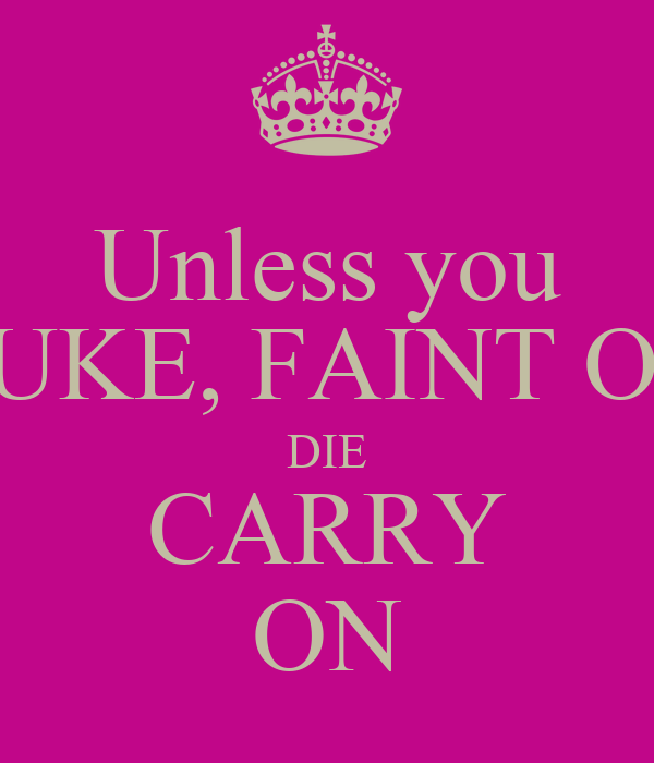 Unless you PUKE, FAINT OR DIE CARRY ON