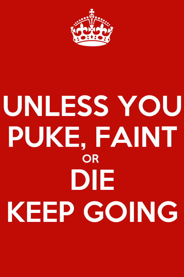 UNLESS YOU PUKE, FAINT OR  DIE KEEP GOING